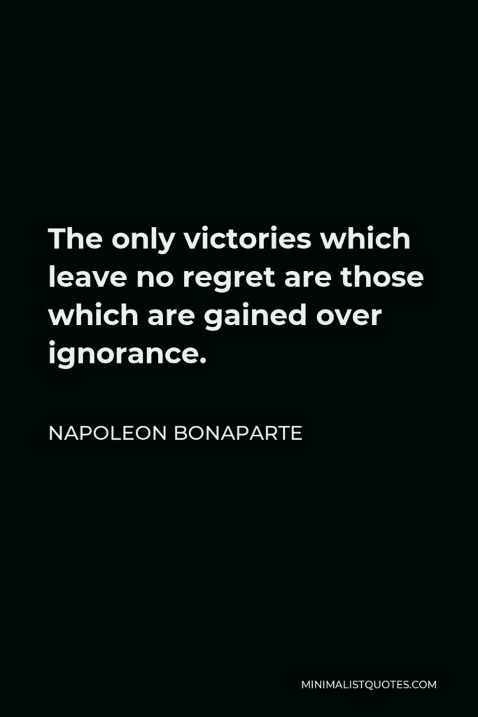 Napoleon Bonaparte Quote - The only victories which leave no regret are those which are gained over ignorance.