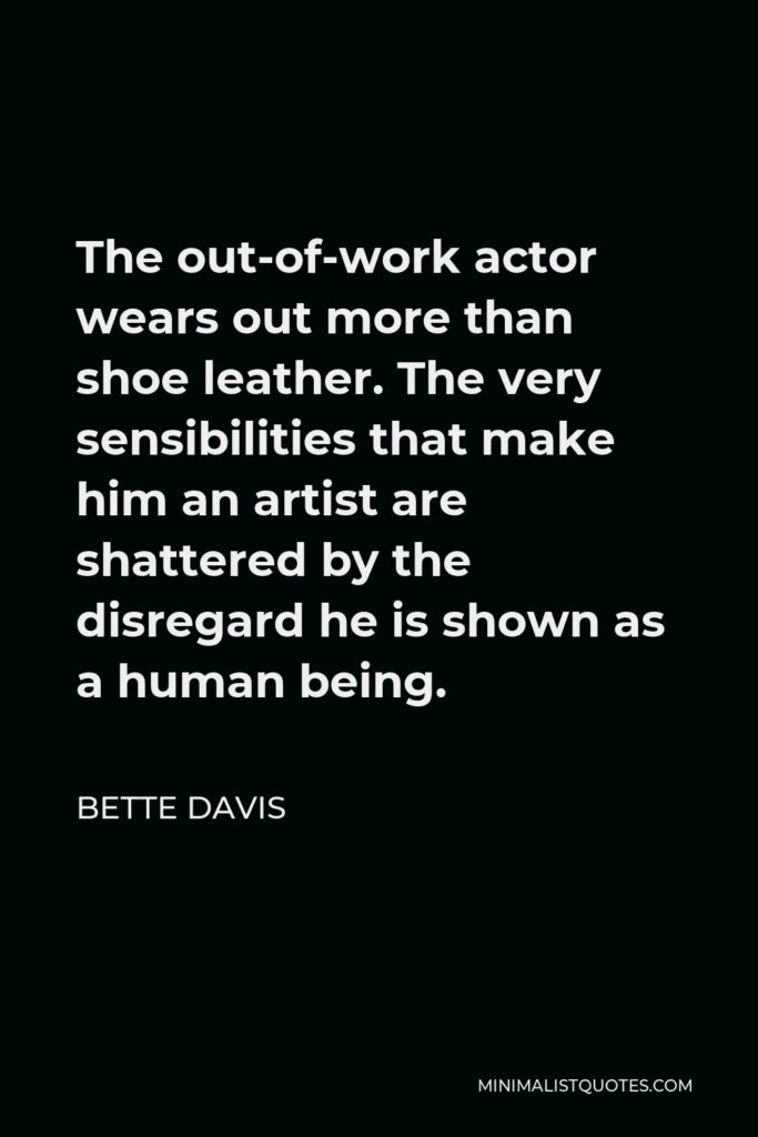 Bette Davis Quote - The out-of-work actor wears out more than shoe leather. The very sensibilities that make him an artist are shattered by the disregard he is shown as a human being.