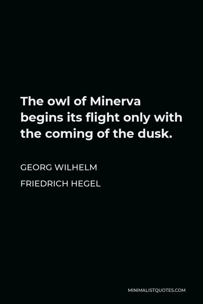 Georg Wilhelm Friedrich Hegel Quote - The owl of Minerva begins its flight only with the coming of the dusk.