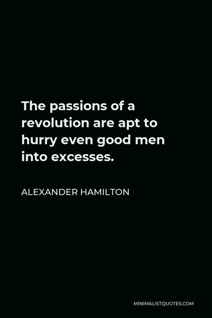 Alexander Hamilton Quote - The passions of a revolution are apt to hurry even good men into excesses.