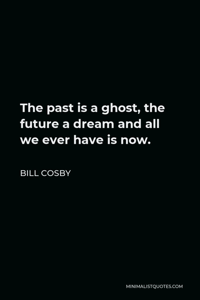 Bill Cosby Quote - The past is a ghost, the future a dream and all we ever have is now.