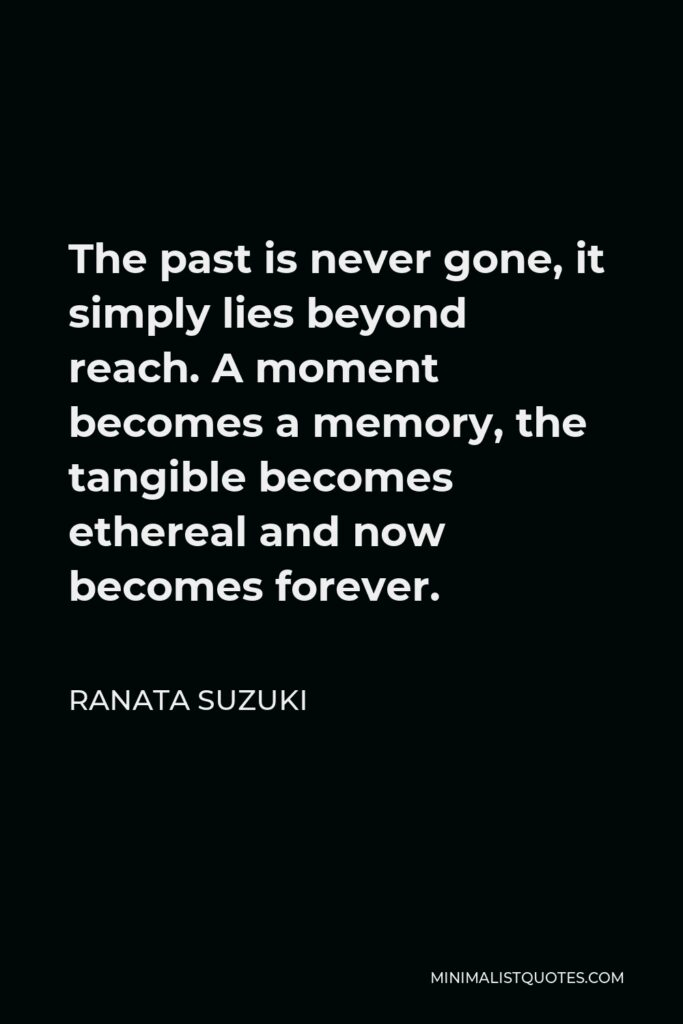 Ranata Suzuki Quote - The past is never gone, it simply lies beyond reach. A moment becomes a memory, the tangible becomes ethereal and now becomes forever.