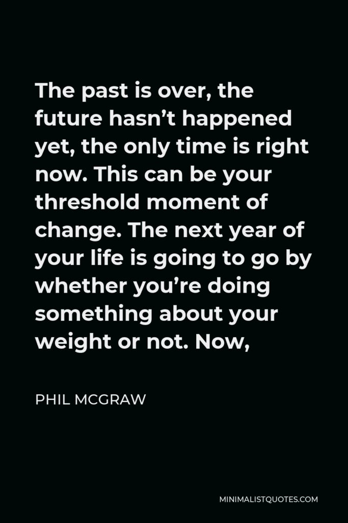 Phil McGraw Quote - The past is over, the future hasn't happened yet, the only time is right now. This can be your threshold moment of change. The next year of your life is going to go by whether you're doing something about your weight or not. Now,