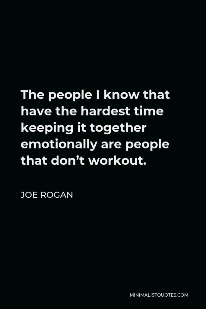 Joe Rogan Quote - The people I know that have the hardest time keeping it together emotionally are people that don't workout.