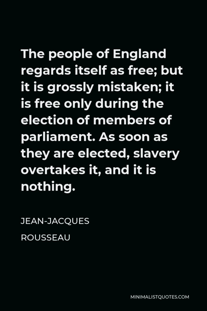 Jean-Jacques Rousseau Quote - The people of England regards itself as free; but it is grossly mistaken; it is free only during the election of members of parliament. As soon as they are elected, slavery overtakes it, and it is nothing.