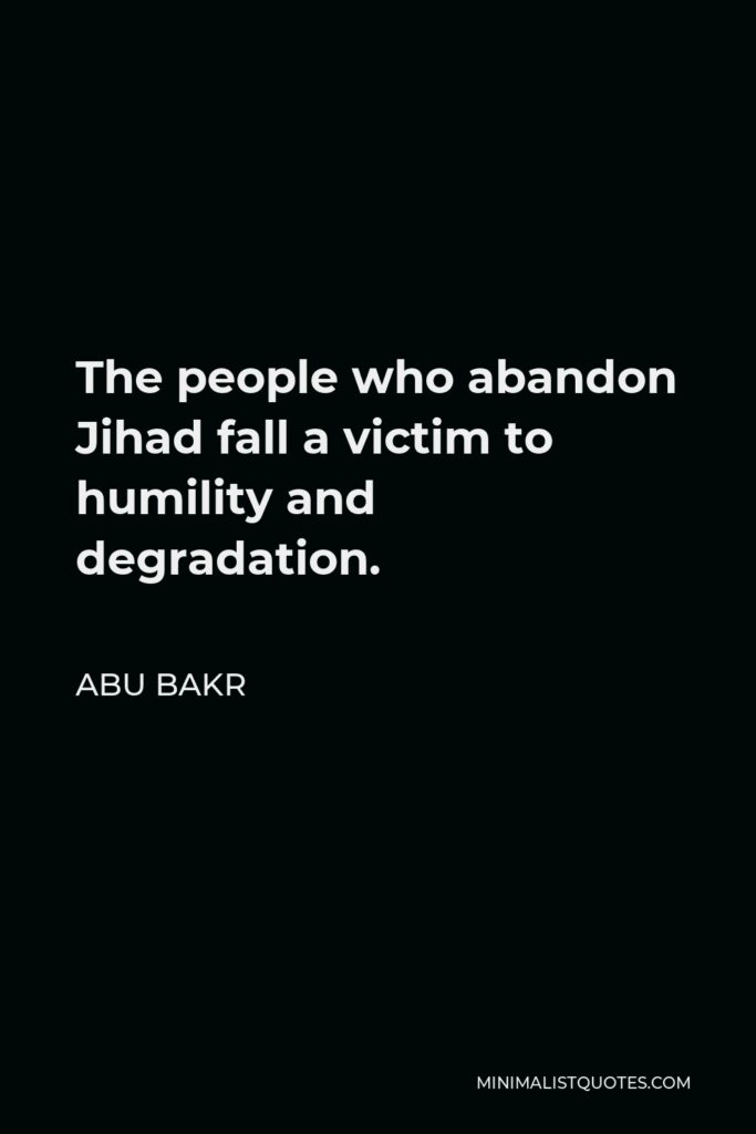 Abu Bakr Quote - The people who abandon Jihad fall a victim to humility and degradation.