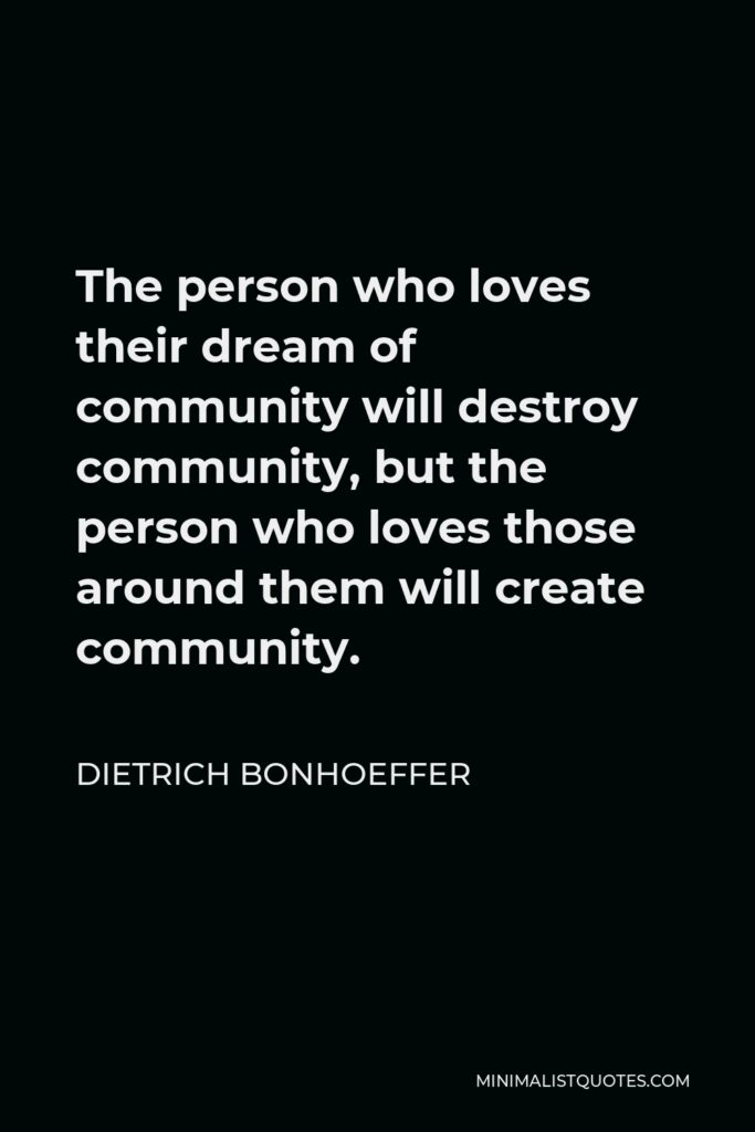Dietrich Bonhoeffer Quote - The person who loves their dream of community will destroy community, but the person who loves those around them will create community.