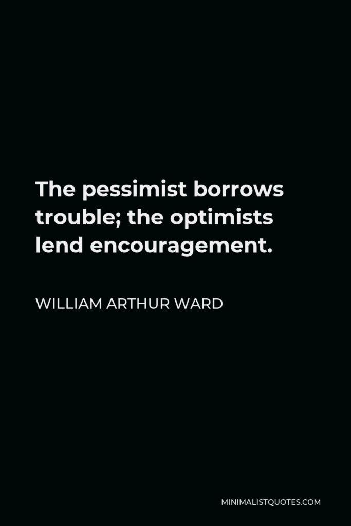 William Arthur Ward Quote - The pessimist borrows trouble; the optimists lend encouragement.