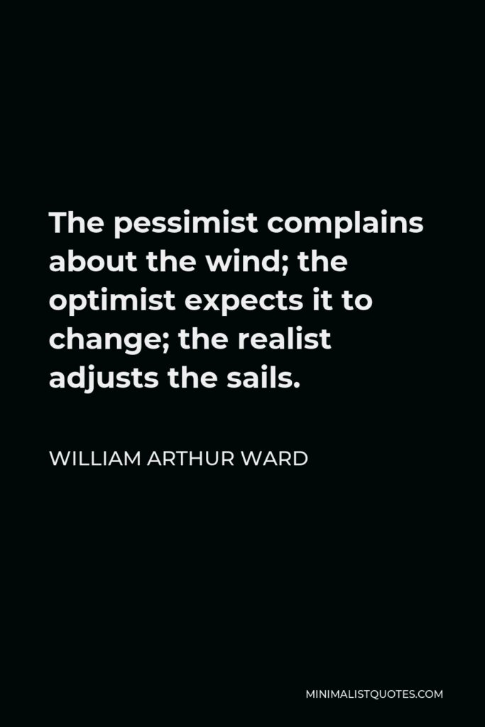 William Arthur Ward Quote - The pessimist complains about the wind; the optimist expects it to change; the realist adjusts the sails.