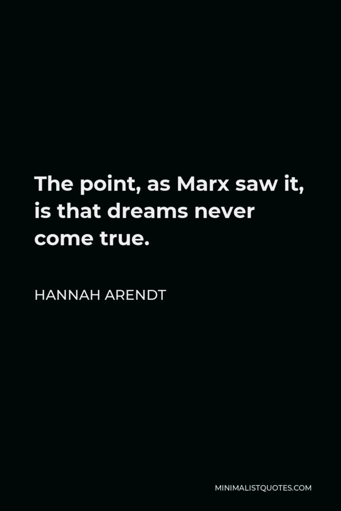 Hannah Arendt Quote - The point, as Marx saw it, is that dreams never come true.
