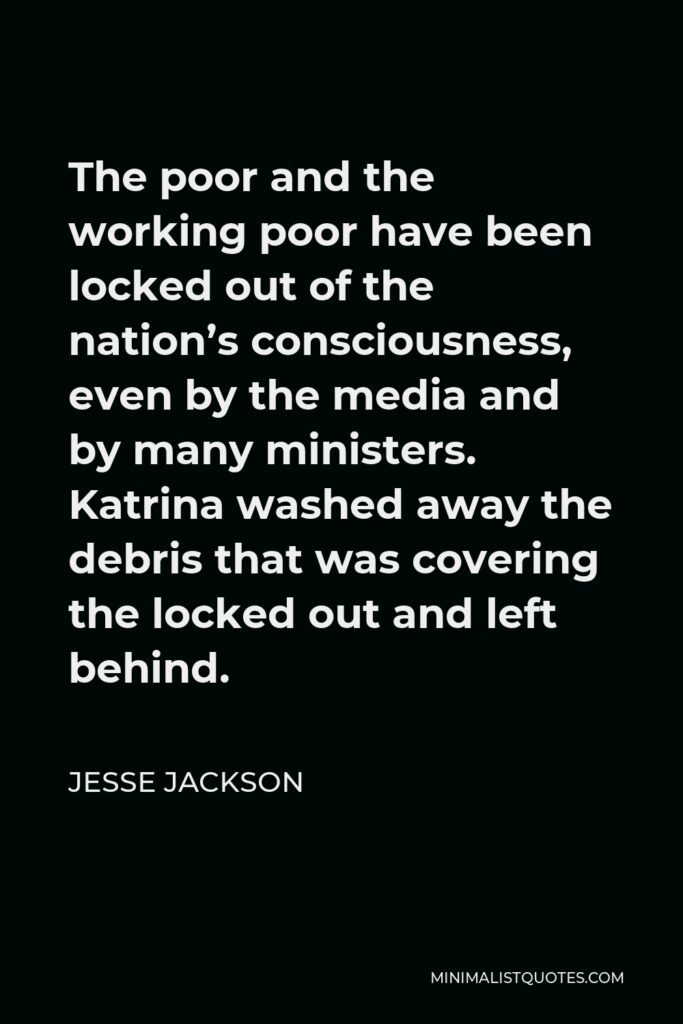 Jesse Jackson Quote - The poor and the working poor have been locked out of the nation's consciousness, even by the media and by many ministers. Katrina washed away the debris that was covering the locked out and left behind.
