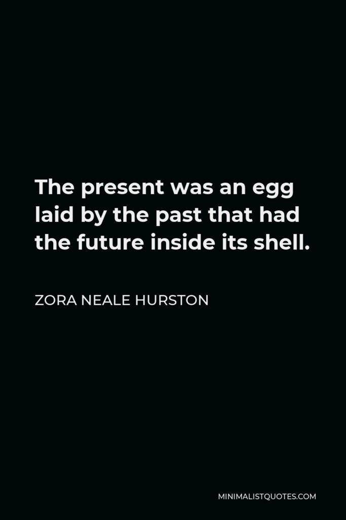 Zora Neale Hurston Quote - The present was an egg laid by the past that had the future inside its shell.