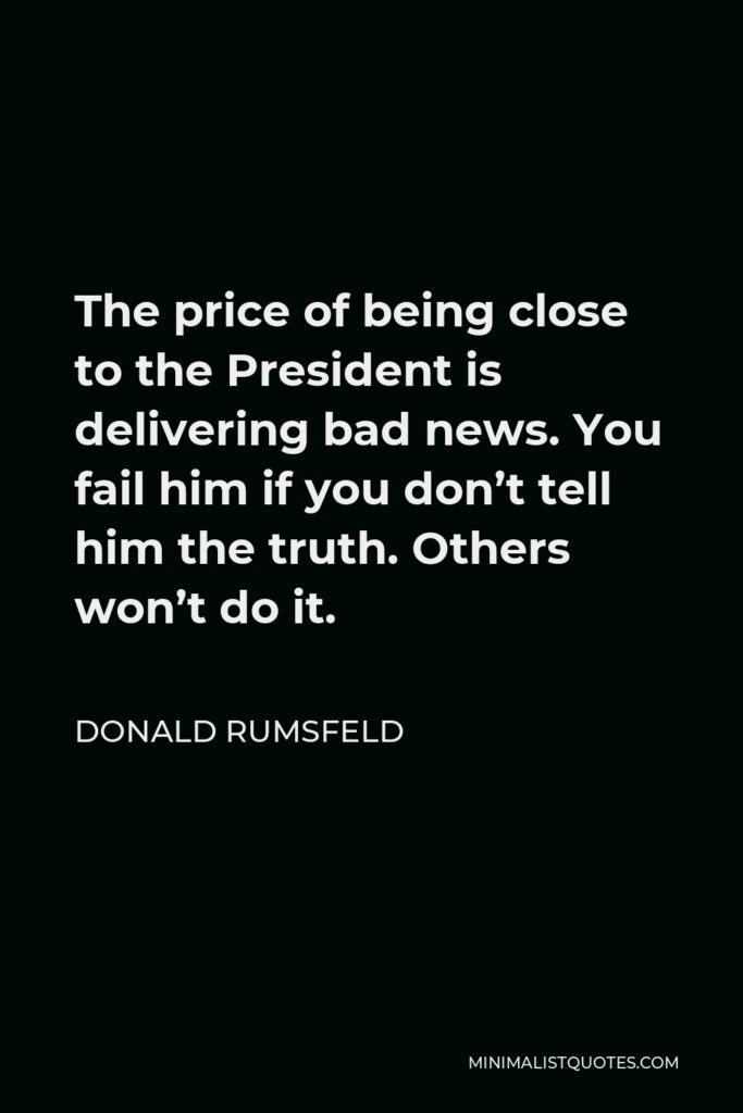 Donald Rumsfeld Quote - The price of being close to the President is delivering bad news. You fail him if you don't tell him the truth. Others won't do it.