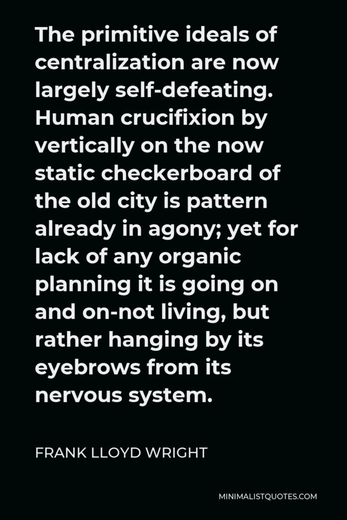 Frank Lloyd Wright Quote - The primitive ideals of centralization are now largely self-defeating. Human crucifixion by vertically on the now static checkerboard of the old city is pattern already in agony; yet for lack of any organic planning it is going on and on-not living, but rather hanging by its eyebrows from its nervous system.