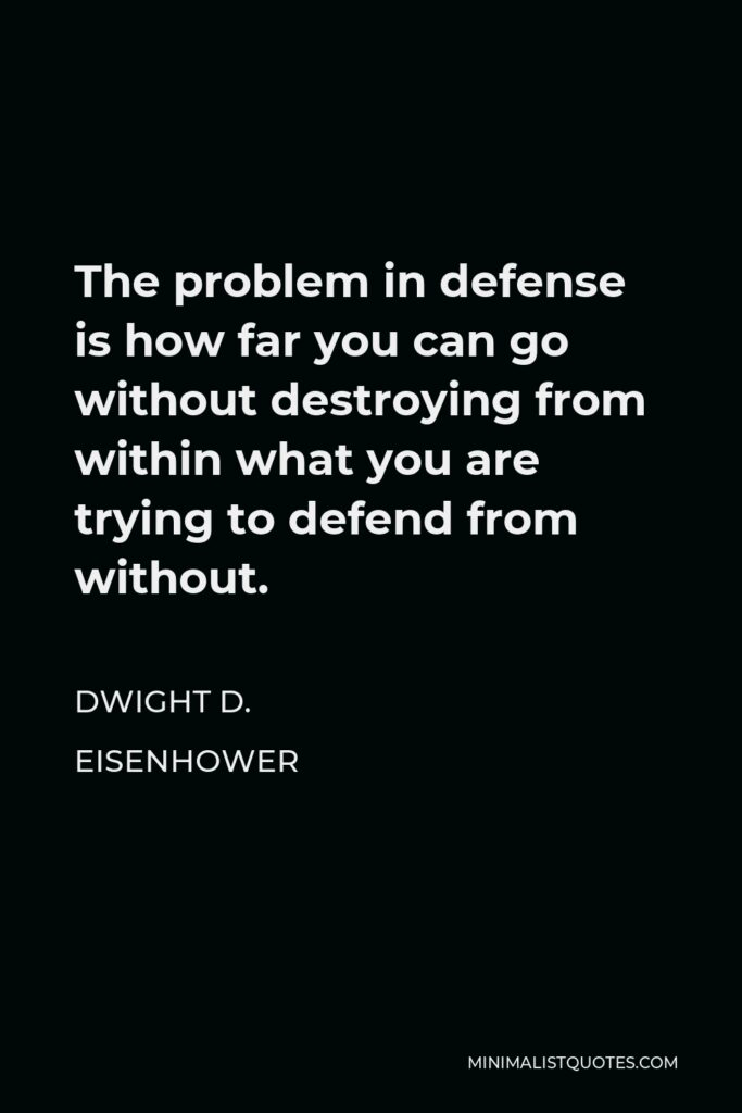 Dwight D. Eisenhower Quote - The problem in defense is how far you can go without destroying from within what you are trying to defend from without.