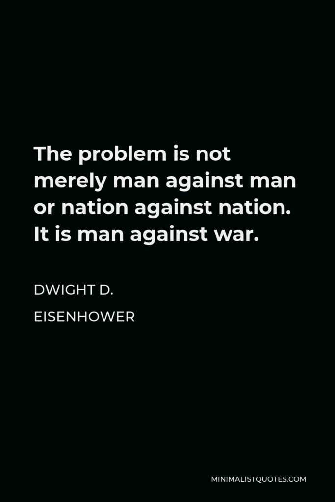Dwight D. Eisenhower Quote - The problem is not merely man against man or nation against nation. It is man against war.