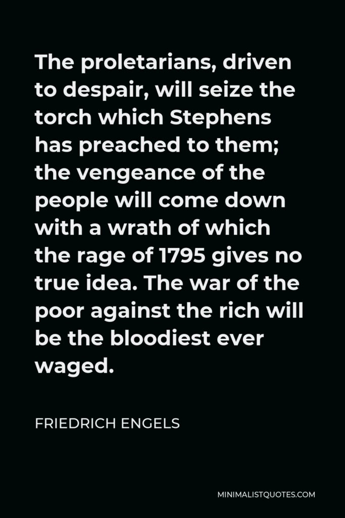 Friedrich Engels Quote - The proletarians, driven to despair, will seize the torch which Stephens has preached to them; the vengeance of the people will come down with a wrath of which the rage of 1795 gives no true idea. The war of the poor against the rich will be the bloodiest ever waged.