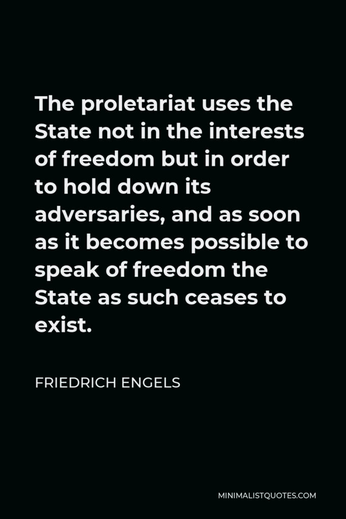 Friedrich Engels Quote - The proletariat uses the State not in the interests of freedom but in order to hold down its adversaries, and as soon as it becomes possible to speak of freedom the State as such ceases to exist.