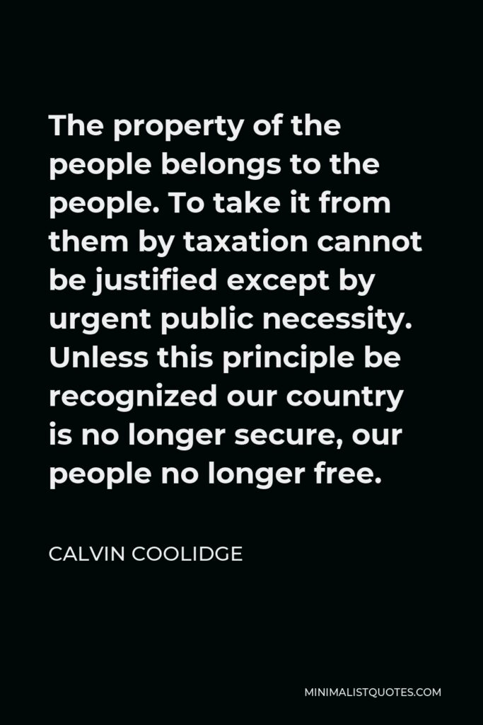 Calvin Coolidge Quote - The property of the people belongs to the people. To take it from them by taxation cannot be justified except by urgent public necessity. Unless this principle be recognized our country is no longer secure, our people no longer free.