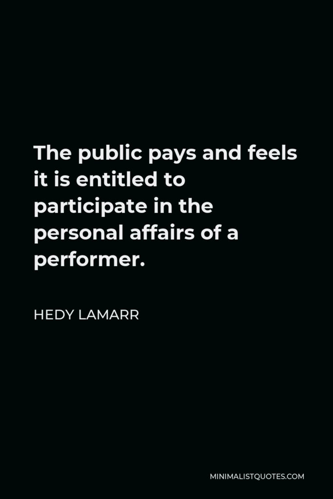Hedy Lamarr Quote - The public pays and feels it is entitled to participate in the personal affairs of a performer.