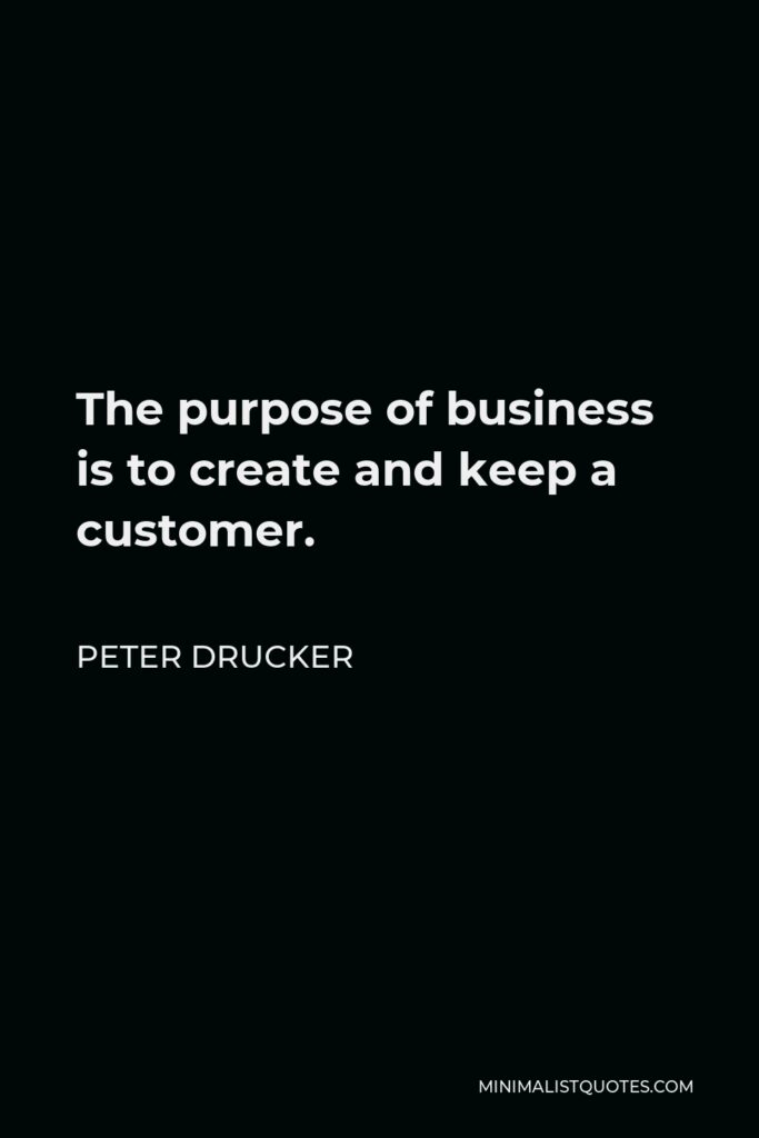 Peter Drucker Quote - The purpose of business is to create and keep a customer.