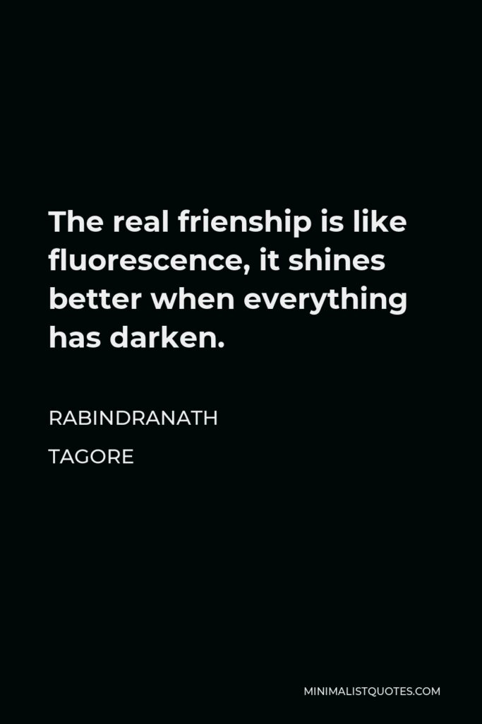 Rabindranath Tagore Quote - The real frienship is like fluorescence, it shines better when everything has darken.