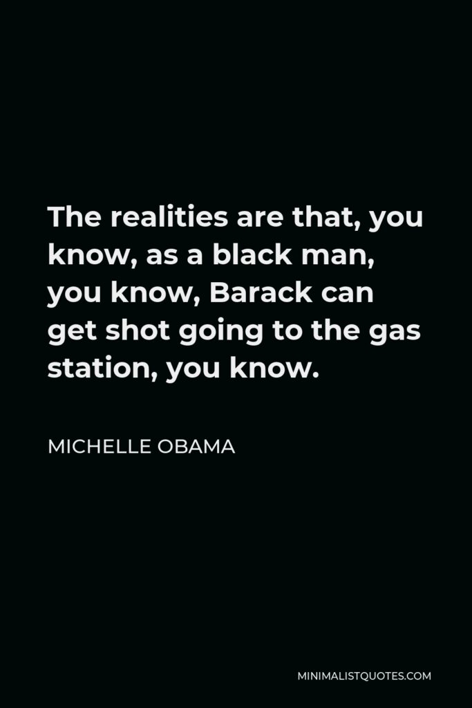 Michelle Obama Quote - The realities are that, you know, as a black man, you know, Barack can get shot going to the gas station, you know.