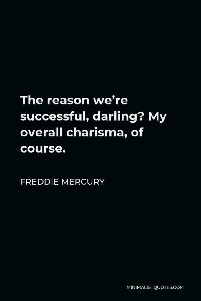 Freddie Mercury Quote - The reason we're successful, darling? My overall charisma, of course.