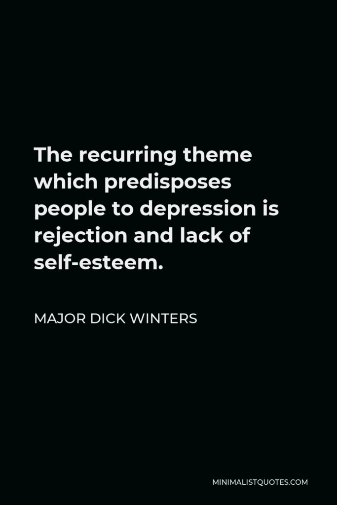 Major Dick Winters Quote - The recurring theme which predisposes people to depression is rejection and lack of self-esteem.