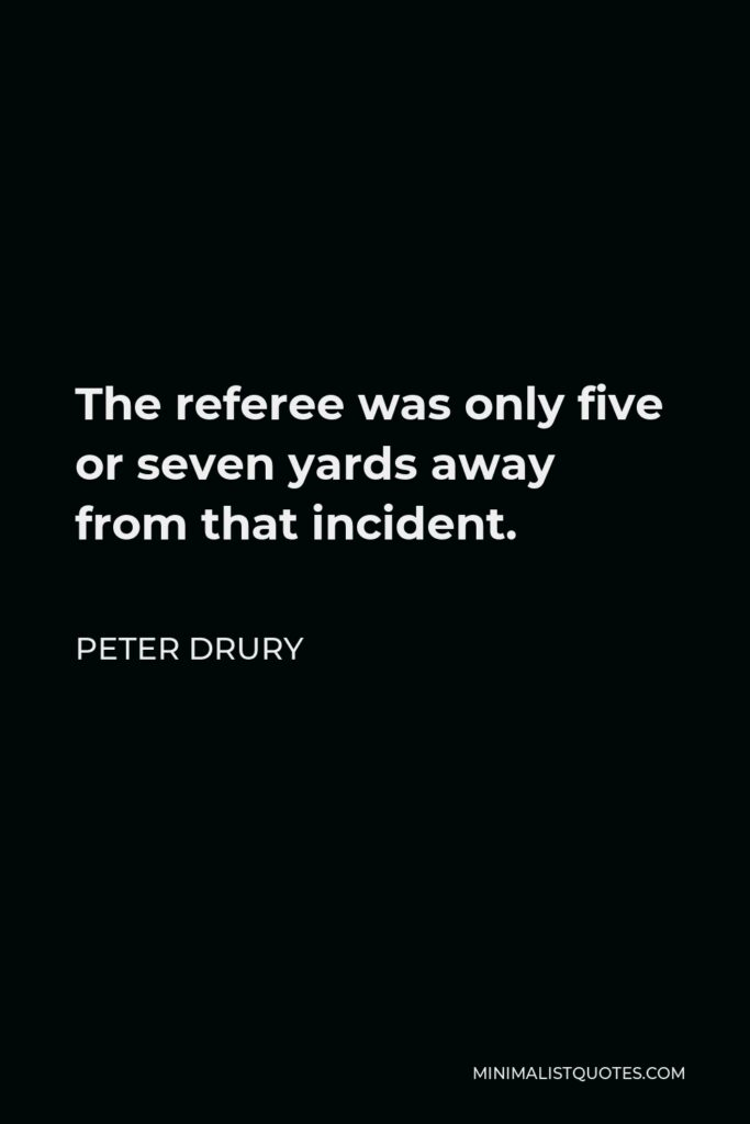 Peter Drury Quote - The referee was only five or seven yards away from that incident.