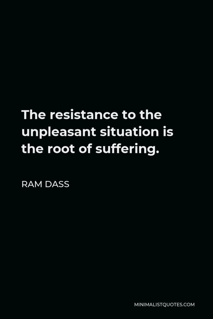 Ram Dass Quote - The resistance to the unpleasant situation is the root of suffering.