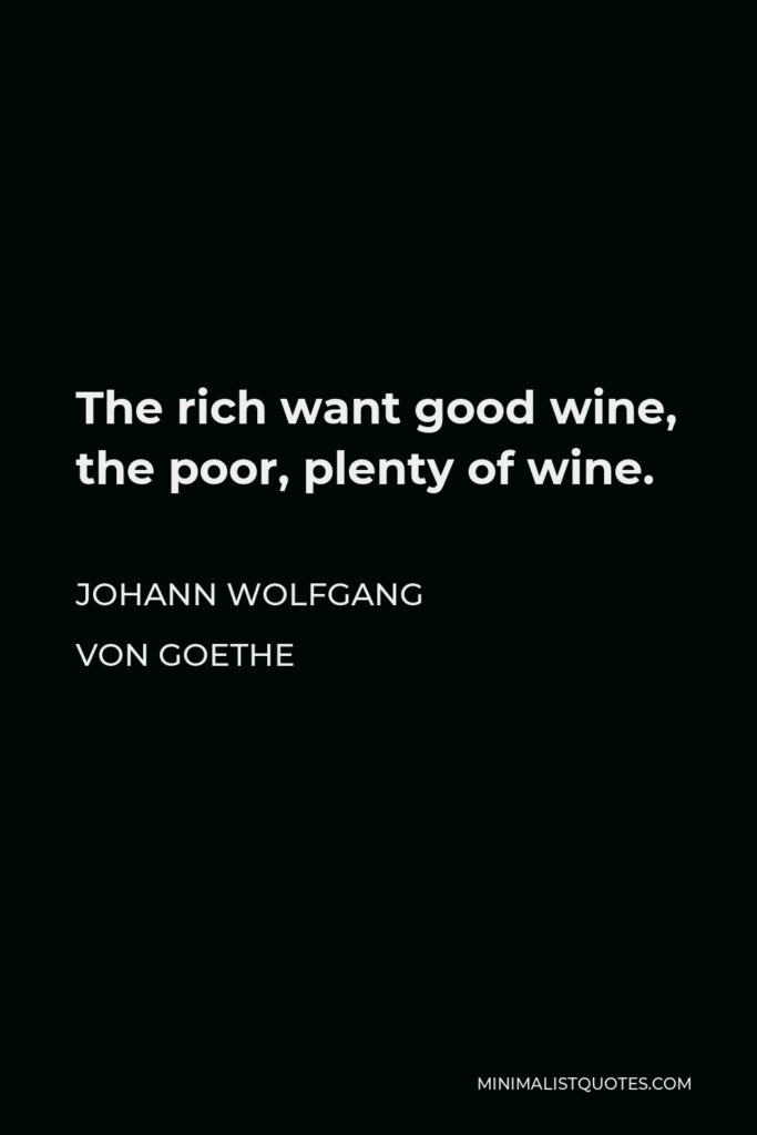 Johann Wolfgang von Goethe Quote - The rich want good wine, the poor, plenty of wine.