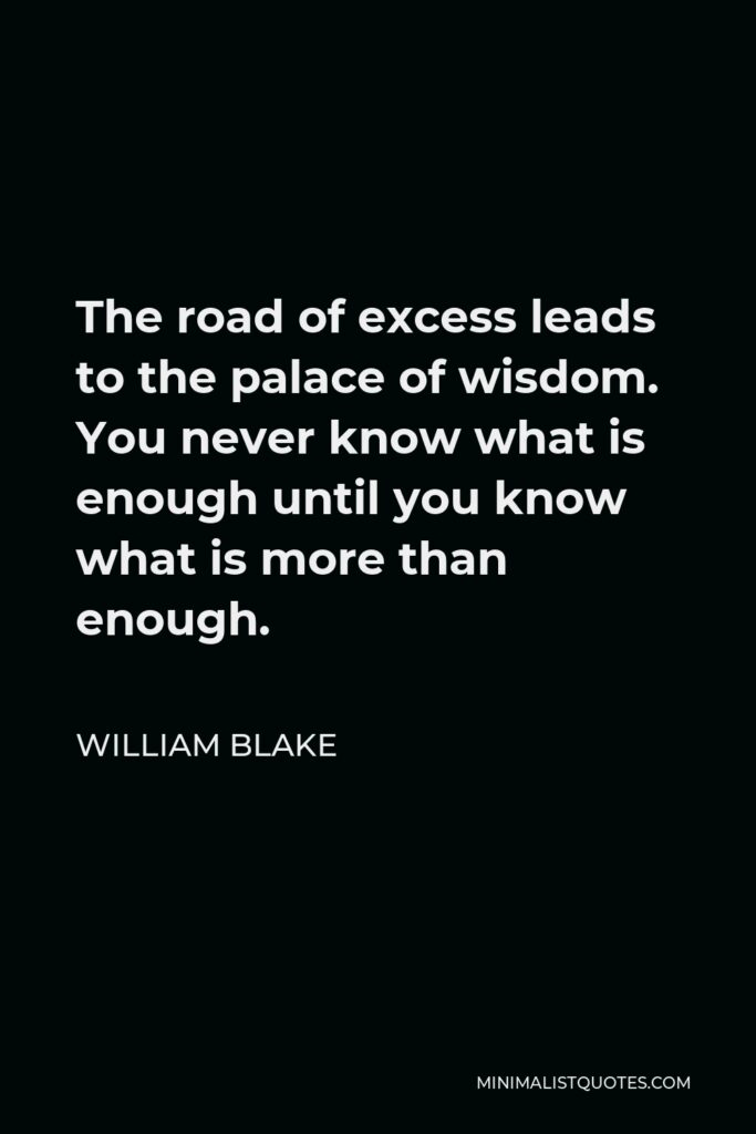 William Blake Quote - The road of excess leads to the palace of wisdom. You never know what is enough until you know what is more than enough.