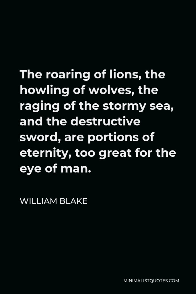 William Blake Quote - The roaring of lions, the howling of wolves, the raging of the stormy sea, and the destructive sword, are portions of eternity, too great for the eye of man.