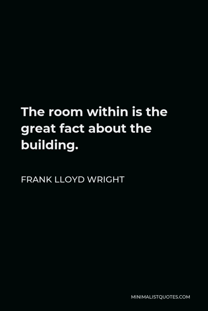 Frank Lloyd Wright Quote - The room within is the great fact about the building.
