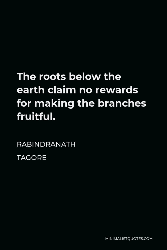 Rabindranath Tagore Quote - The roots below the earth claim no rewards for making the branches fruitful.