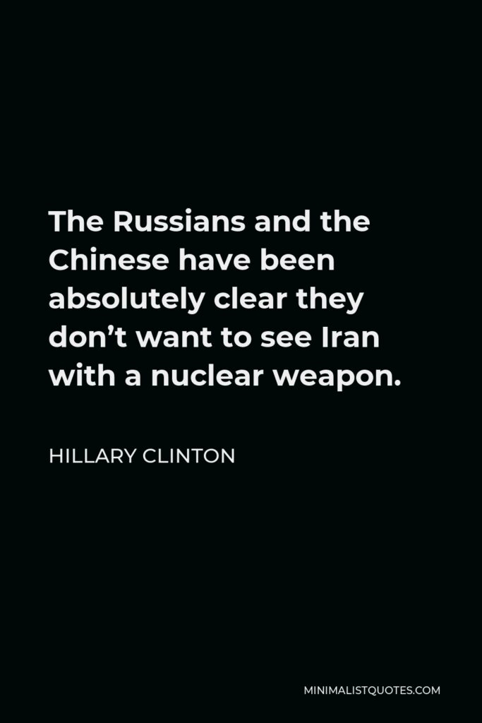 Hillary Clinton Quote - The Russians and the Chinese have been absolutely clear they don't want to see Iran with a nuclear weapon.