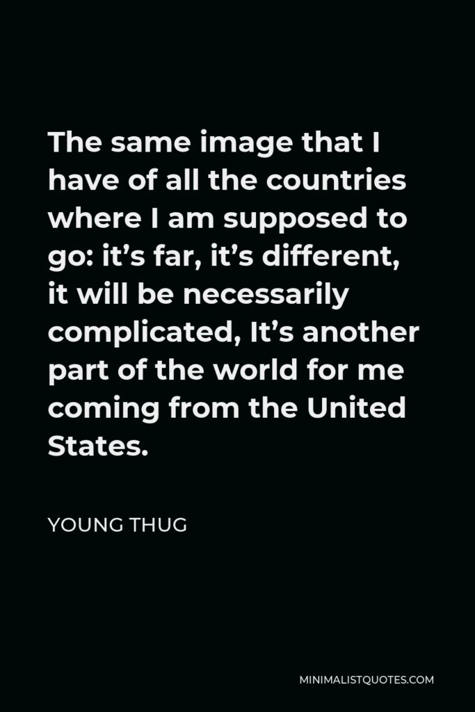 Young Thug Quote - The same image that I have of all the countries where I am supposed to go: it's far, it's different, it will be necessarily complicated, It's another part of the world for me coming from the United States.