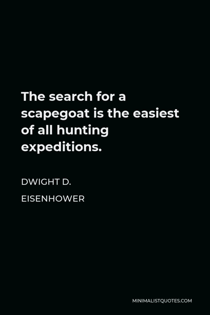Dwight D. Eisenhower Quote - The search for a scapegoat is the easiest of all hunting expeditions.