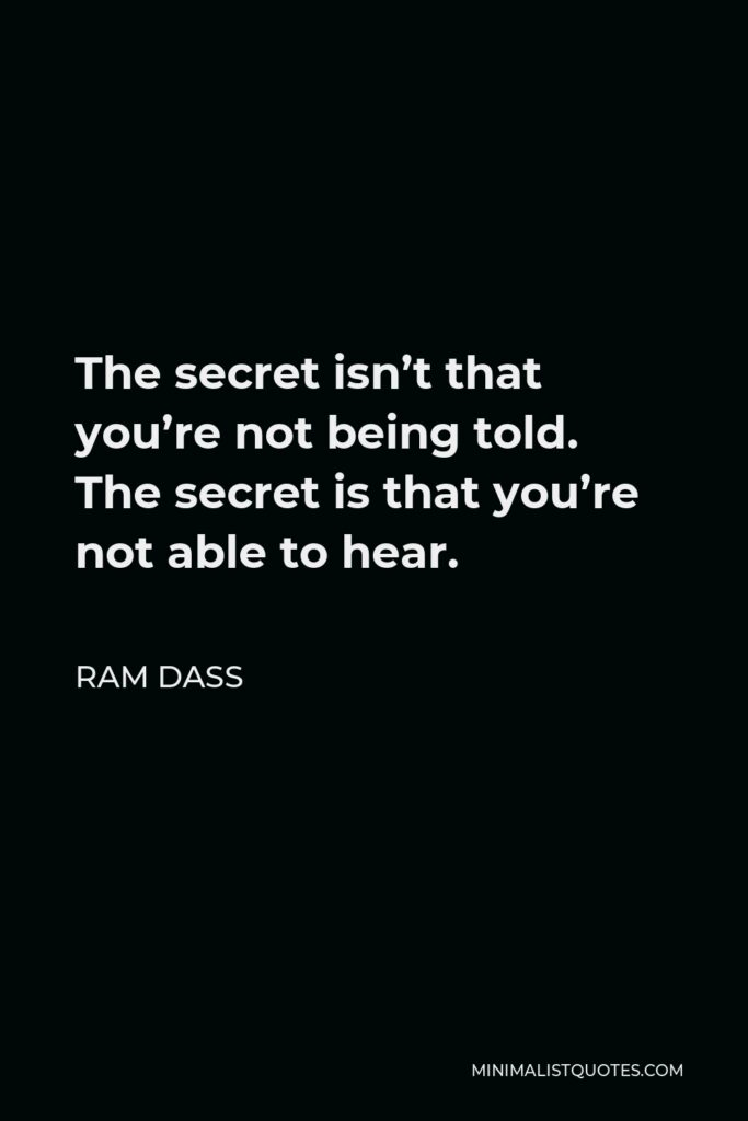 Ram Dass Quote - The secret isn't that you're not being told. The secret is that you're not able to hear.