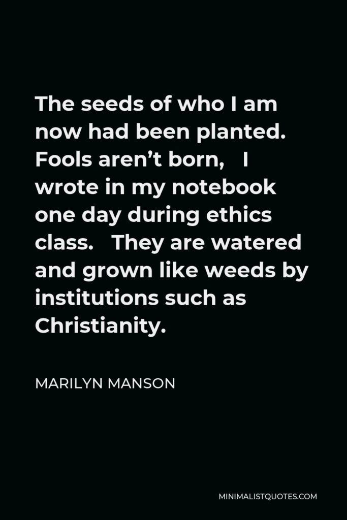 Marilyn Manson Quote - The seeds of who I am now had been planted. Fools aren't born, I wrote in my notebook one day during ethics class. They are watered and grown like weeds by institutions such as Christianity.