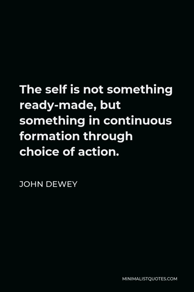 John Dewey Quote - The self is not something ready-made, but something in continuous formation through choice of action.