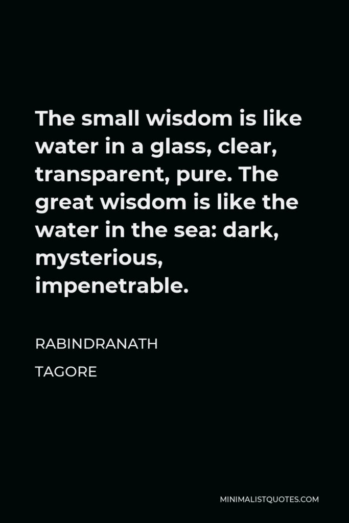 Rabindranath Tagore Quote - The small wisdom is like water in a glass, clear, transparent, pure. The great wisdom is like the water in the sea: dark, mysterious, impenetrable.