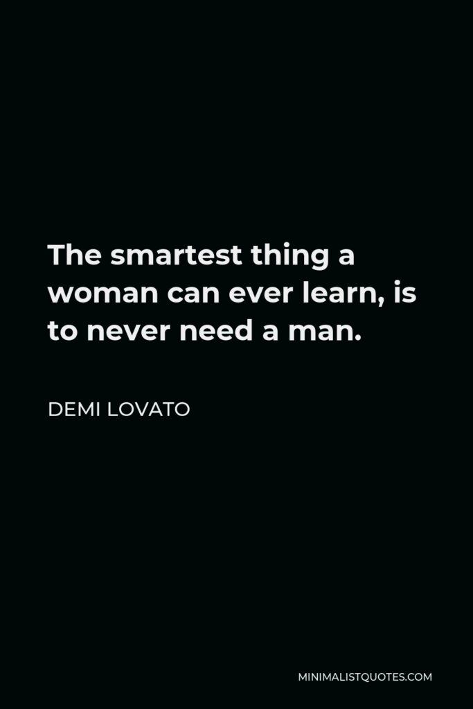 Demi Lovato Quote - The smartest thing a woman can ever learn, is to never need a man.