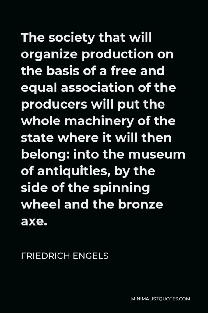 Friedrich Engels Quote - The society that will organize production on the basis of a free and equal association of the producers will put the whole machinery of the state where it will then belong: into the museum of antiquities, by the side of the spinning wheel and the bronze axe.