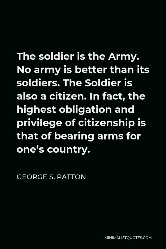 George S. Patton Quote - The soldier is the Army. No army is better than its soldiers. The Soldier is also a citizen. In fact, the highest obligation and privilege of citizenship is that of bearing arms for one's country.