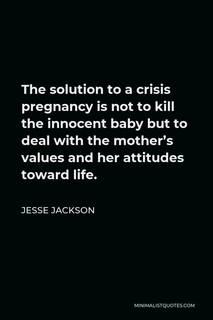 Jesse Jackson Quote - The solution to a crisis pregnancy is not to kill the innocent baby but to deal with the mother's values and her attitudes toward life.