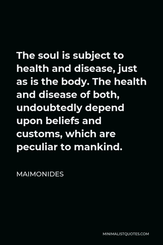 Maimonides Quote - The soul is subject to health and disease, just as is the body. The health and disease of both, undoubtedly depend upon beliefs and customs, which are peculiar to mankind.