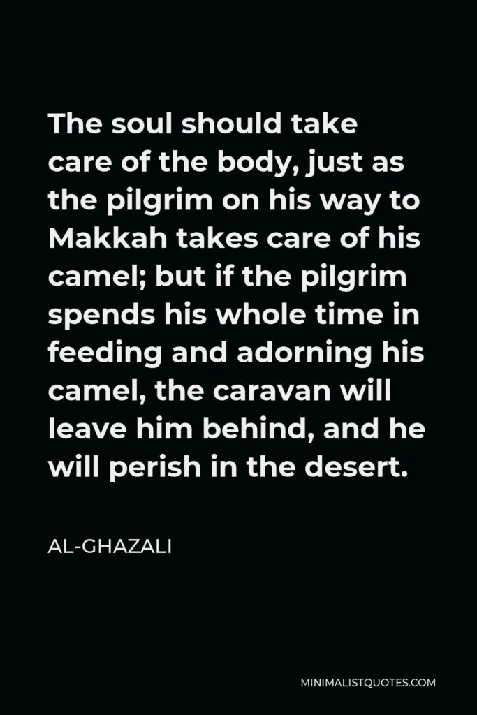 Al-Ghazali Quote - The soul should take care of the body, just as the pilgrim on his way to Makkah takes care of his camel; but if the pilgrim spends his whole time in feeding and adorning his camel, the caravan will leave him behind, and he will perish in the desert.