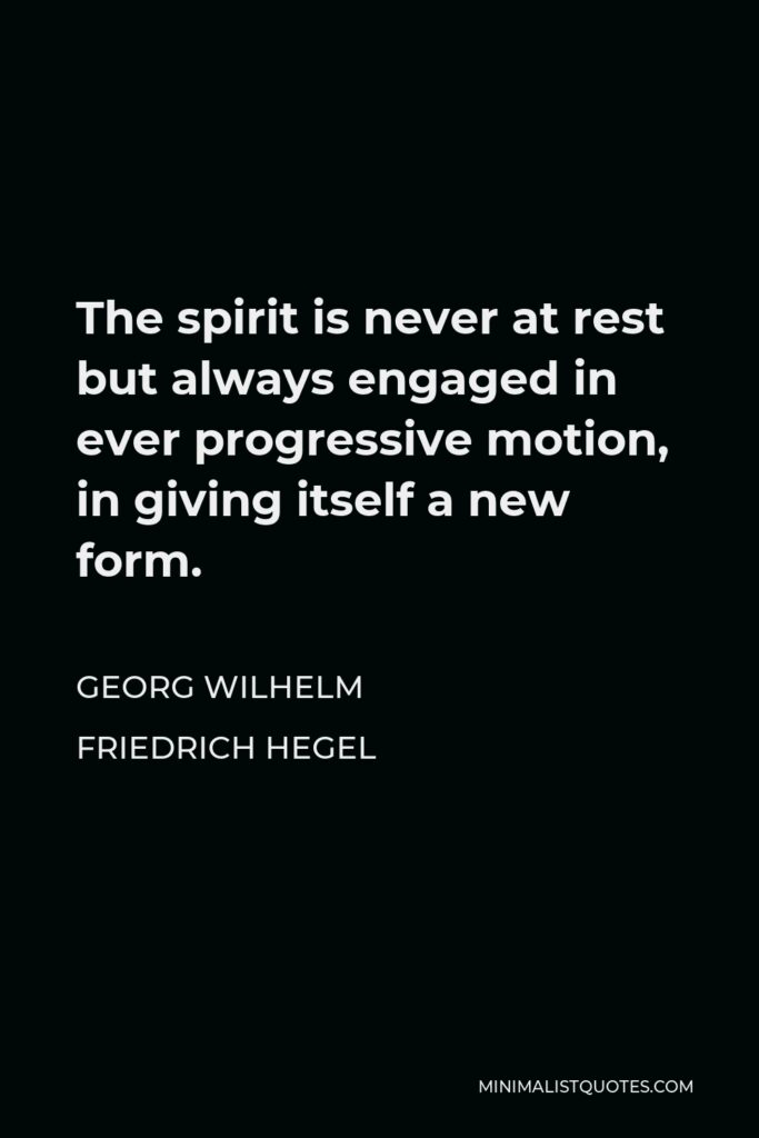 Georg Wilhelm Friedrich Hegel Quote - The spirit is never at rest but always engaged in ever progressive motion, in giving itself a new form.